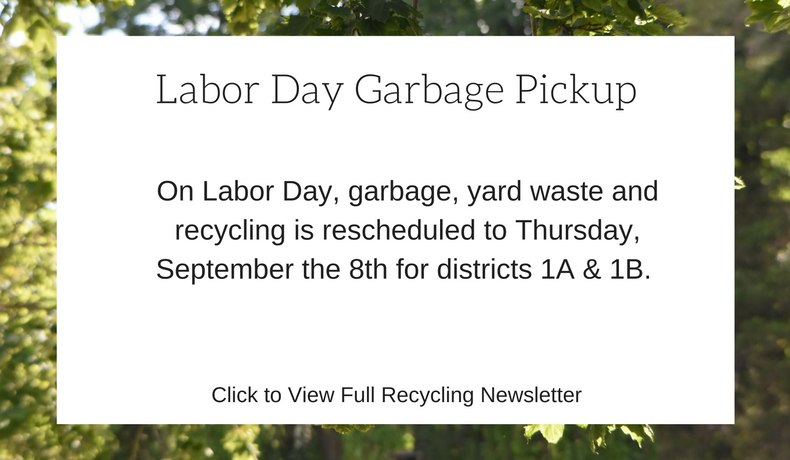 On Labor Day, garbage, yard waste and recycling is rescheduled to Thursday, September the 8th for districts 1A & 1B.